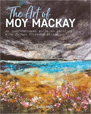 """The Art of Moy MacKay: An Inspirational Guide to Painting with Felted Fibres & Stitch"" OUT OF STOCK"