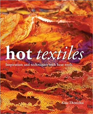 "Hot Textiles: Inspiration and Techniques with Heat Tools"" Kim Thittichai REISSUE"