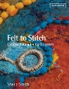 """Felt to Stitch: Creative felting for textile artists"" Sheila Smith REISSUE - OUT OF STOCK"